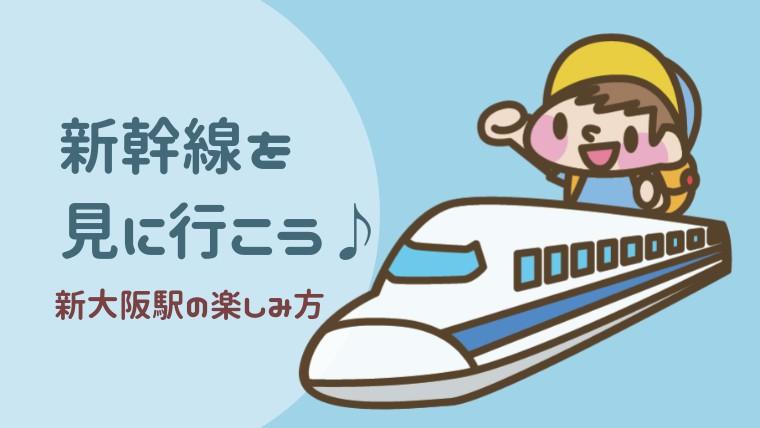 【新大阪駅】で新幹線を見学。新大阪駅構内の子連れランチ情報も。